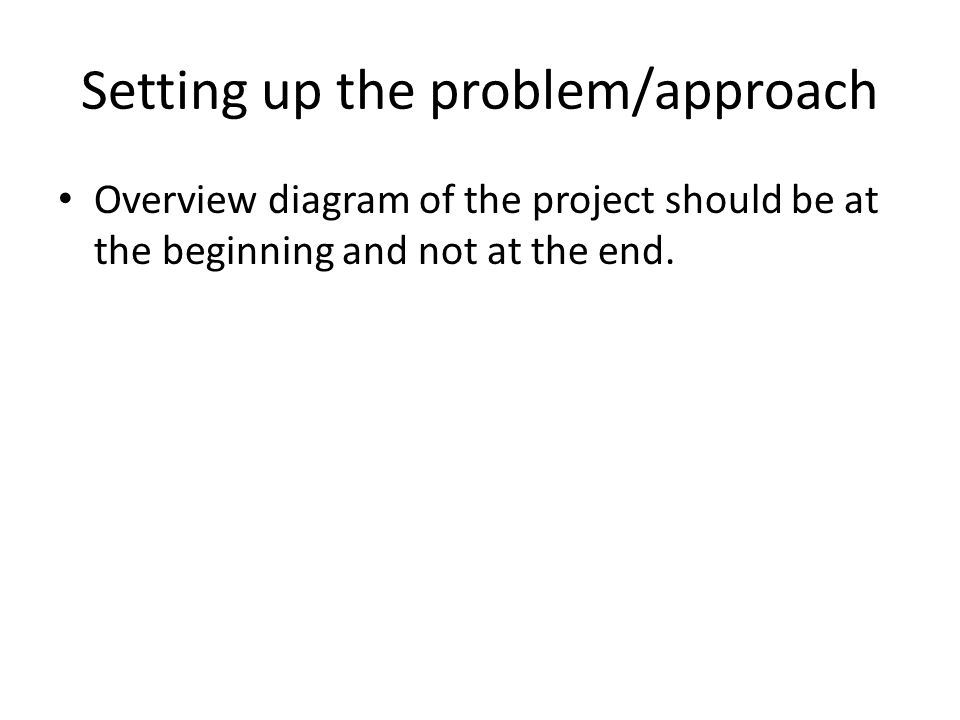 Setting up the problem/approach Overview diagram of the project should be at the beginning and not at the end.