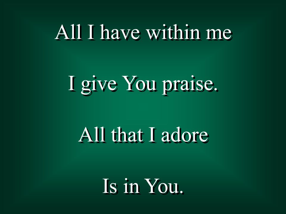 All I have within me I give You praise. All that I adore Is in You.