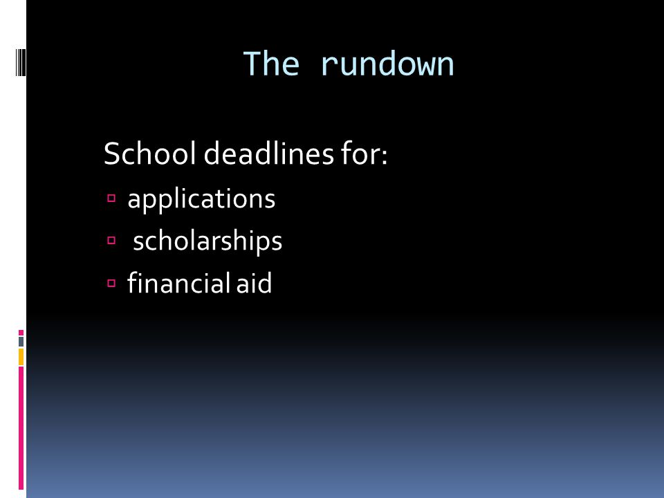 The rundown School deadlines for:  applications  scholarships  financial aid