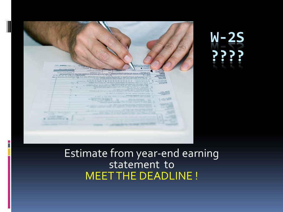 Estimate from year-end earning statement to MEET THE DEADLINE !