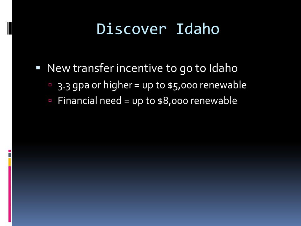 Discover Idaho  New transfer incentive to go to Idaho  3.3 gpa or higher = up to $5,000 renewable  Financial need = up to $8,000 renewable