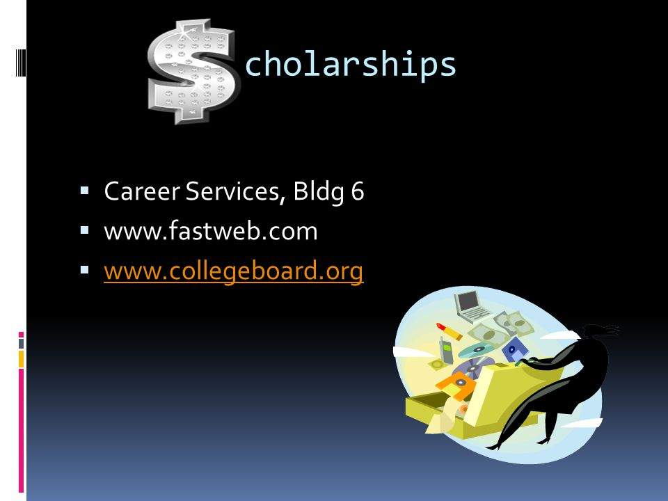 cholarships  Career Services, Bldg 6  www.fastweb.com  www.collegeboard.org www.collegeboard.org