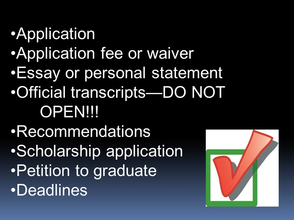Application Application fee or waiver Essay or personal statement Official transcripts—DO NOT OPEN!!! Recommendations Scholarship application Petition