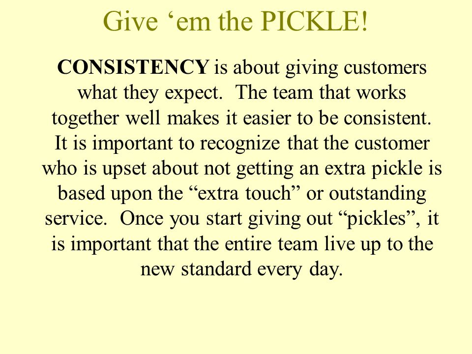 Give 'em the PICKLE! CONSISTENCY is about giving customers what they expect. The team that works together well makes it easier to be consistent. It is