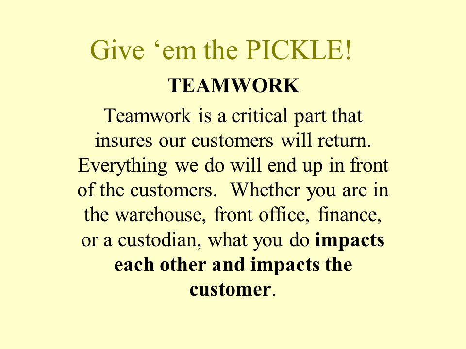 Give 'em the PICKLE! TEAMWORK Teamwork is a critical part that insures our customers will return. Everything we do will end up in front of the custome