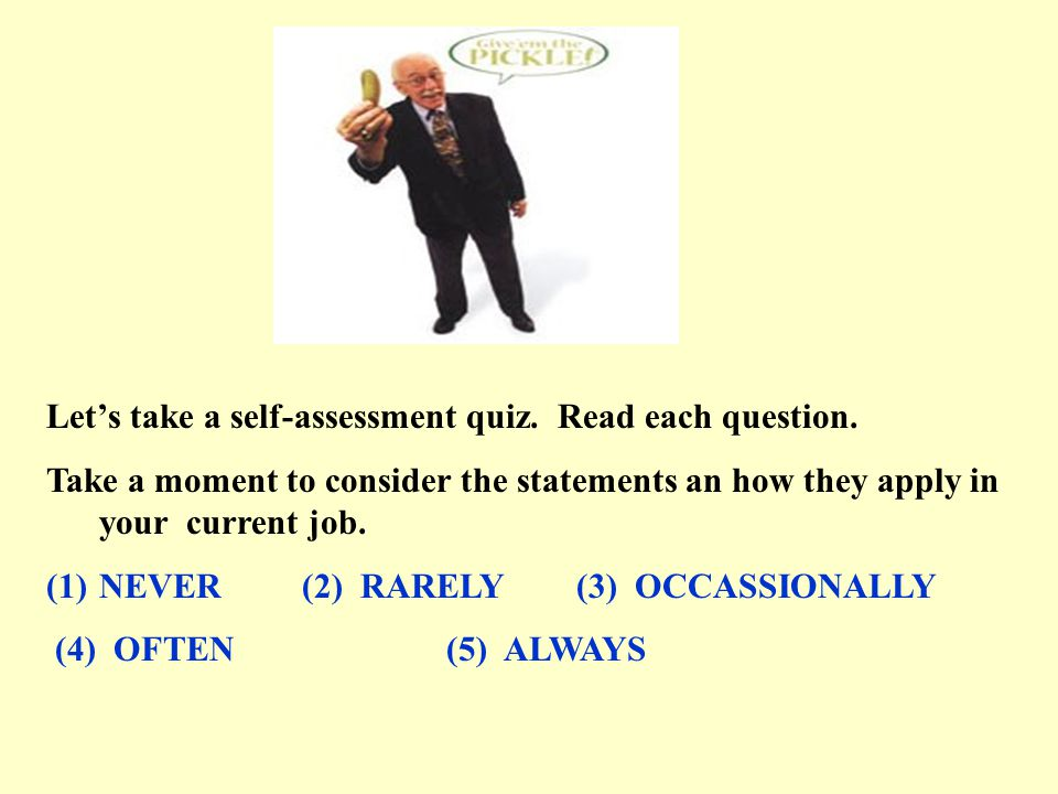 Let's take a self-assessment quiz. Read each question. Take a moment to consider the statements an how they apply in your current job. (1)NEVER (2) RA