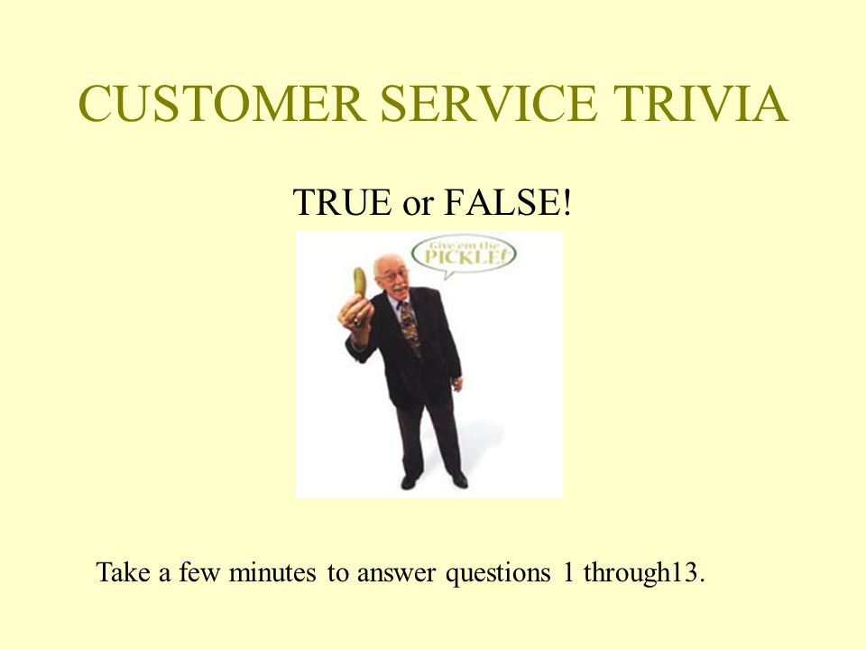 CUSTOMER SERVICE TRIVIA TRUE or FALSE! Take a few minutes to answer questions 1 through13.