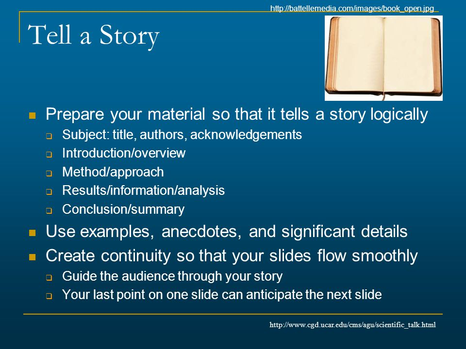 Tell a Story Prepare your material so that it tells a story logically  Subject: title, authors, acknowledgements  Introduction/overview  Method/app