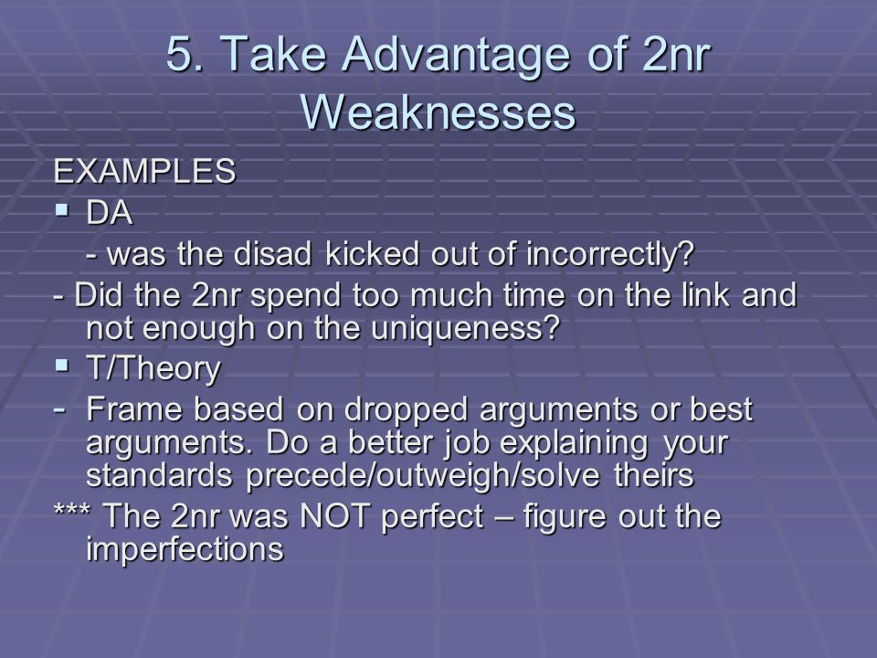 5. Take Advantage of 2nr Weaknesses EXAMPLES  DA - was the disad kicked out of incorrectly? - Did the 2nr spend too much time on the link and not eno