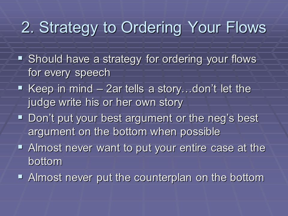 2. Strategy to Ordering Your Flows  Should have a strategy for ordering your flows for every speech  Keep in mind – 2ar tells a story…don't let the