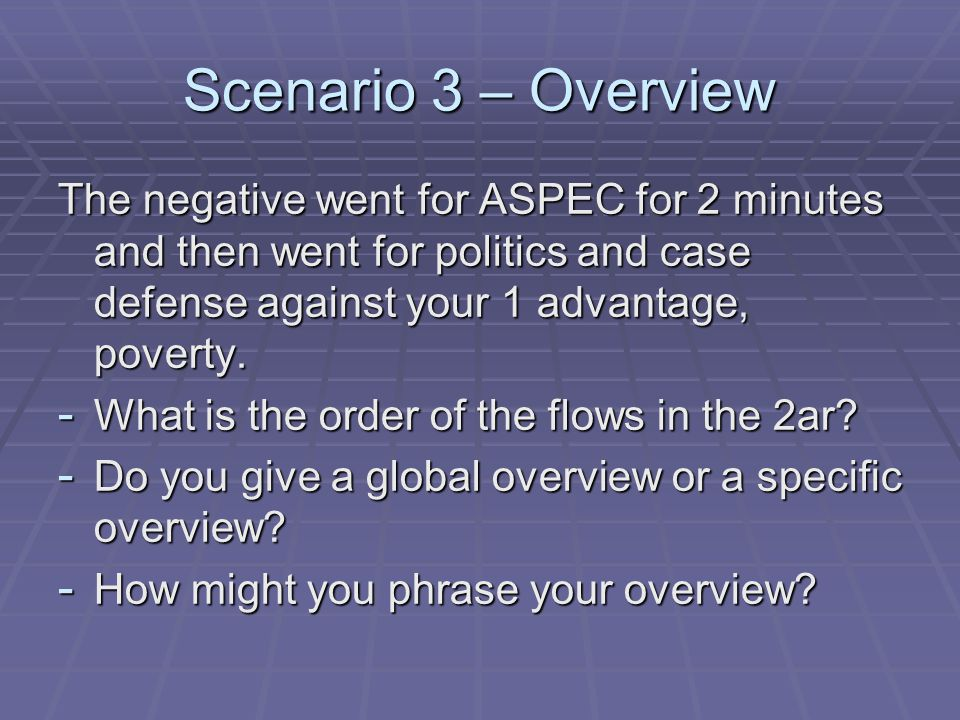 Scenario 3 – Overview The negative went for ASPEC for 2 minutes and then went for politics and case defense against your 1 advantage, poverty.
