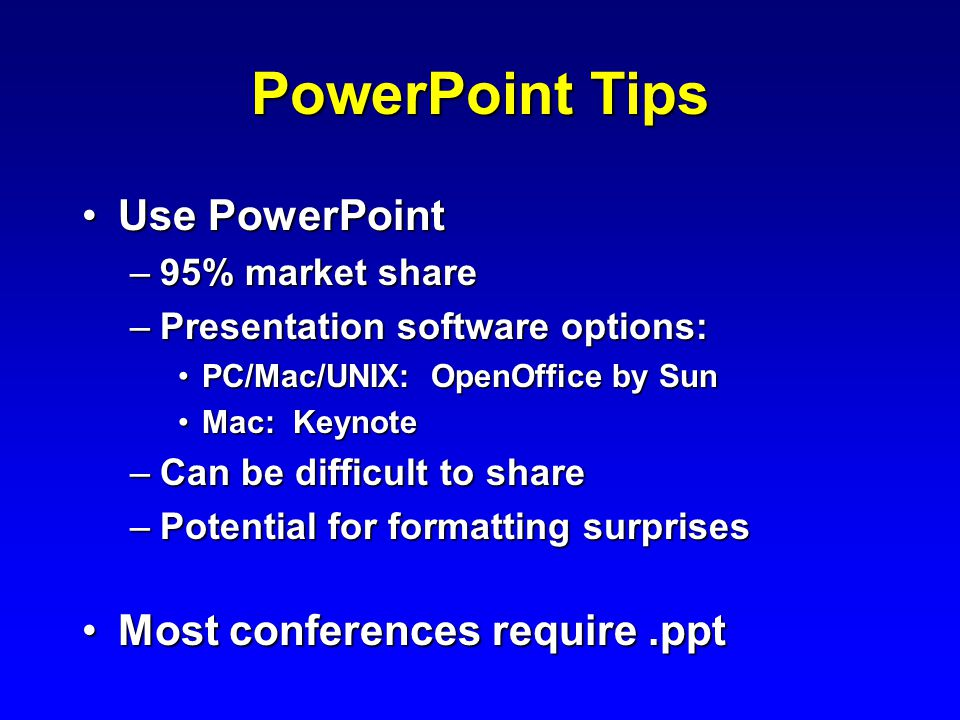 PowerPoint Tips Use PowerPointUse PowerPoint –95% market share –Presentation software options: PC/Mac/UNIX: OpenOffice by SunPC/Mac/UNIX: OpenOffice by Sun Mac: KeynoteMac: Keynote –Can be difficult to share –Potential for formatting surprises Most conferences require.pptMost conferences require.ppt