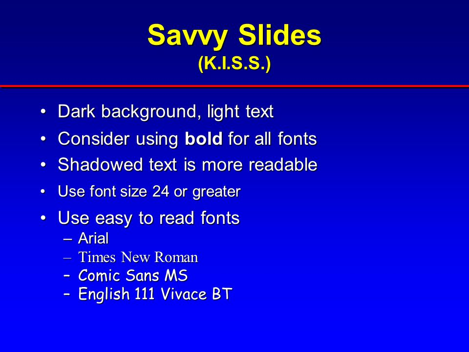 Savvy Slides (K.I.S.S.) Dark background, light textDark background, light text Consider using bold for all fontsConsider using bold for all fonts Shadowed text is more readableShadowed text is more readable Use font size 24 or greaterUse font size 24 or greater Use easy to read fontsUse easy to read fonts –Arial –Times New Roman –Comic Sans MS –English 111 Vivace BT