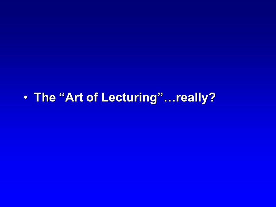 The Art of Lecturing …really The Art of Lecturing …really
