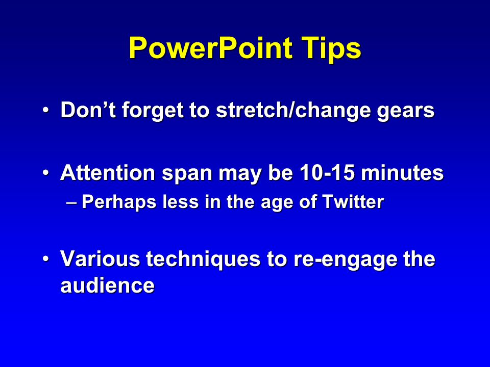 PowerPoint Tips Don't forget to stretch/change gearsDon't forget to stretch/change gears Attention span may be 10-15 minutesAttention span may be 10-15 minutes –Perhaps less in the age of Twitter Various techniques to re-engage the audienceVarious techniques to re-engage the audience