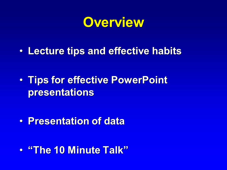 Overview Lecture tips and effective habitsLecture tips and effective habits Tips for effective PowerPoint presentationsTips for effective PowerPoint presentations Presentation of dataPresentation of data The 10 Minute Talk The 10 Minute Talk