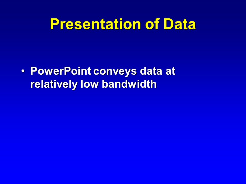 Presentation of Data PowerPoint conveys data at relatively low bandwidthPowerPoint conveys data at relatively low bandwidth