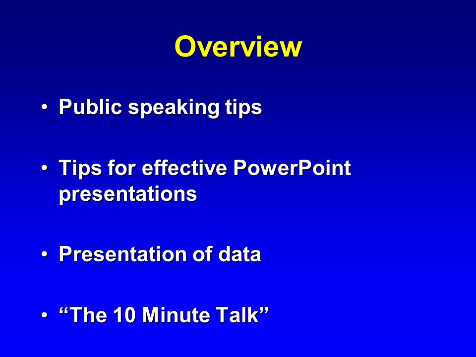 Overview Public speaking tipsPublic speaking tips Tips for effective PowerPoint presentationsTips for effective PowerPoint presentations Presentation of dataPresentation of data The 10 Minute Talk The 10 Minute Talk