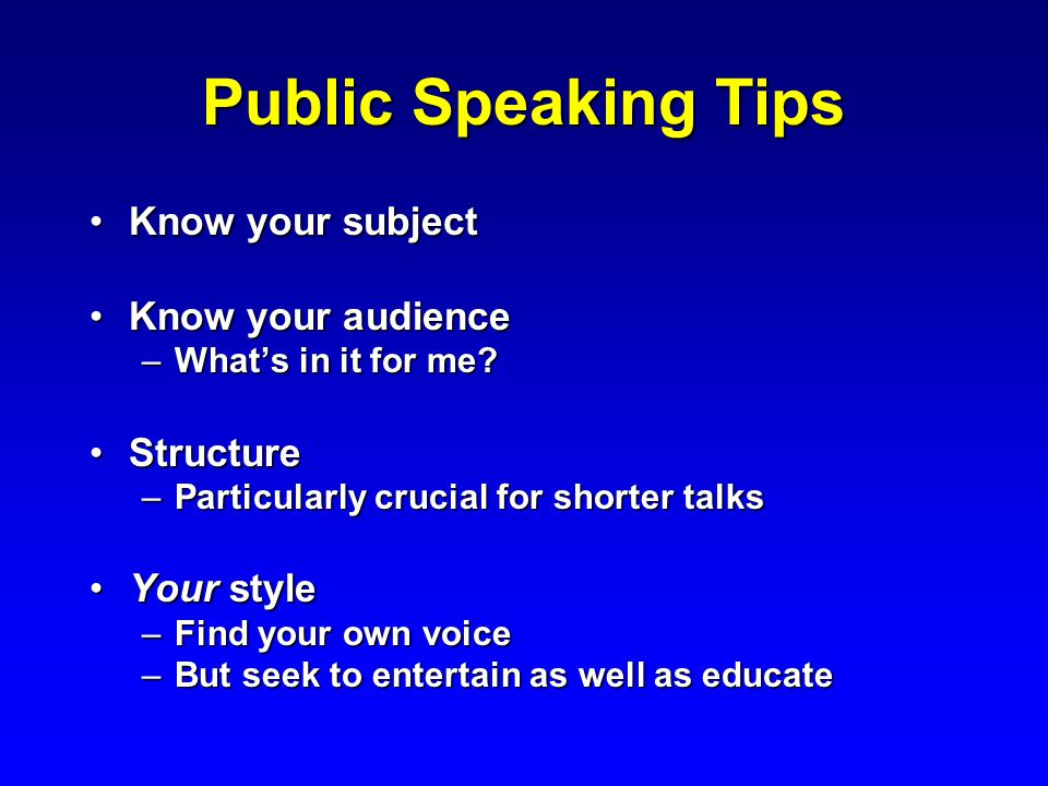 Public Speaking Tips Know your subjectKnow your subject Know your audienceKnow your audience –What's in it for me.