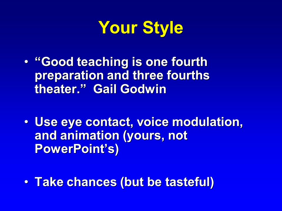 Your Style Good teaching is one fourth preparation and three fourths theater. Gail Godwin Good teaching is one fourth preparation and three fourths theater. Gail Godwin Use eye contact, voice modulation, and animation (yours, not PowerPoint's)Use eye contact, voice modulation, and animation (yours, not PowerPoint's) Take chances (but be tasteful)Take chances (but be tasteful)