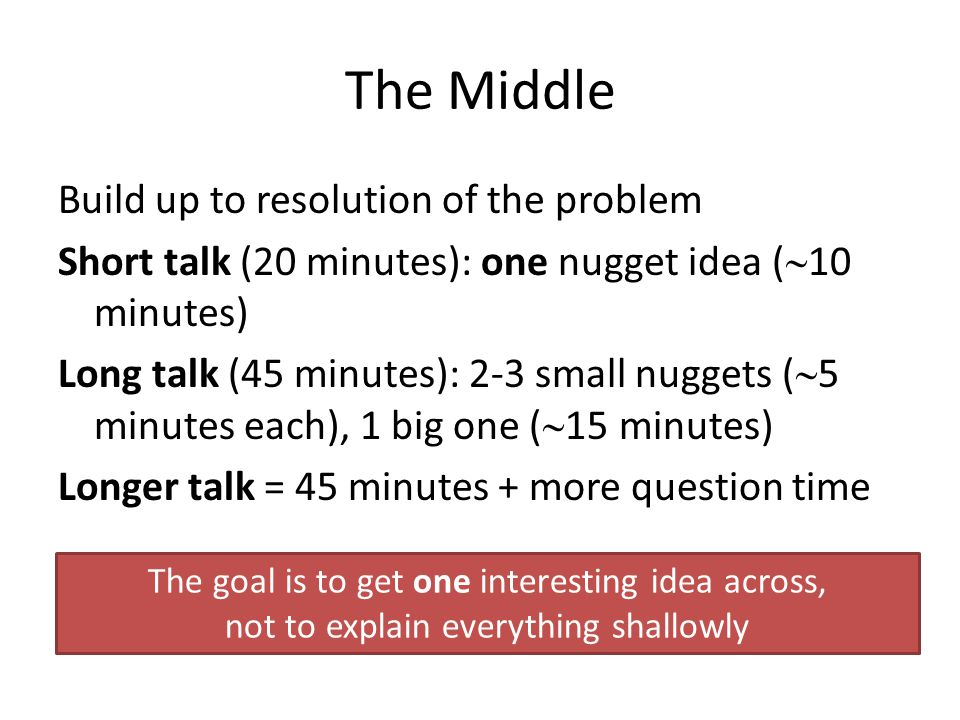 The Middle Build up to resolution of the problem Short talk (20 minutes): one nugget idea (  10 minutes) Long talk (45 minutes): 2-3 small nuggets (  5 minutes each), 1 big one (  15 minutes) Longer talk = 45 minutes + more question time The goal is to get one interesting idea across, not to explain everything shallowly