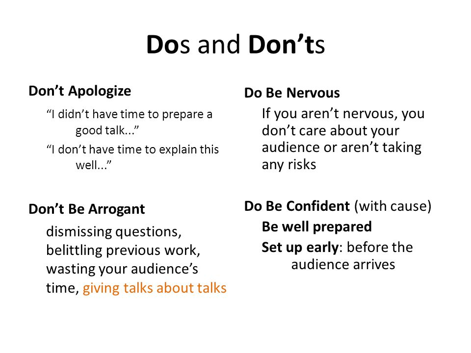 Dos and Don'ts Don't Apologize I didn't have time to prepare a good talk... I don't have time to explain this well... Don't Be Arrogant dismissing questions, belittling previous work, wasting your audience's time, giving talks about talks Do Be Nervous If you aren't nervous, you don't care about your audience or aren't taking any risks Do Be Confident (with cause) Be well prepared Set up early: before the audience arrives