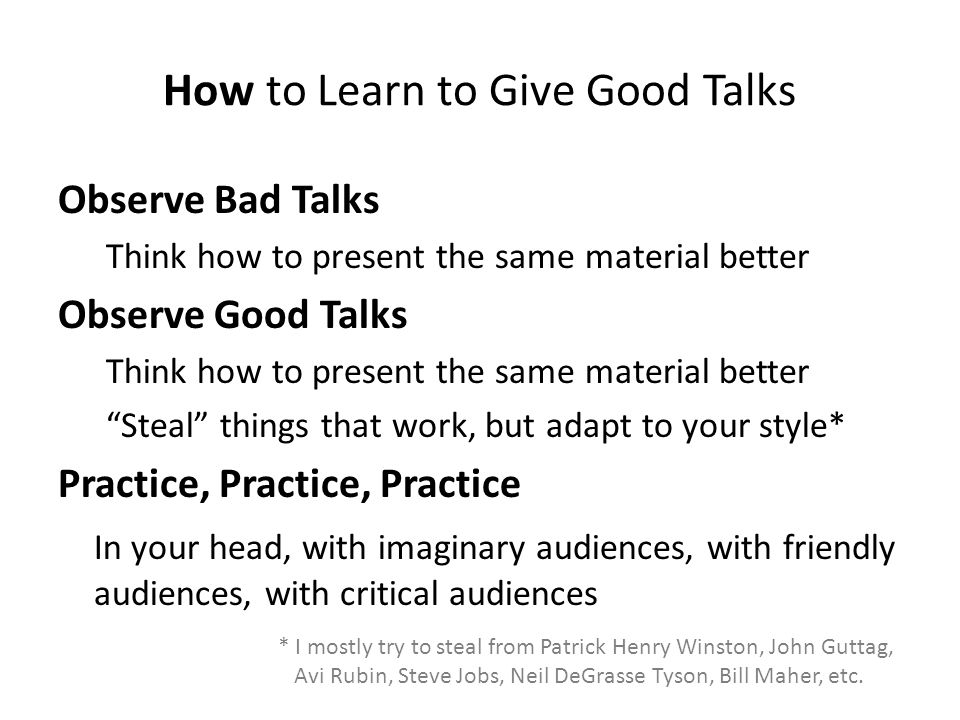 How to Learn to Give Good Talks Observe Bad Talks Think how to present the same material better Observe Good Talks Think how to present the same material better Steal things that work, but adapt to your style* Practice, Practice, Practice In your head, with imaginary audiences, with friendly audiences, with critical audiences * I mostly try to steal from Patrick Henry Winston, John Guttag, Avi Rubin, Steve Jobs, Neil DeGrasse Tyson, Bill Maher, etc.