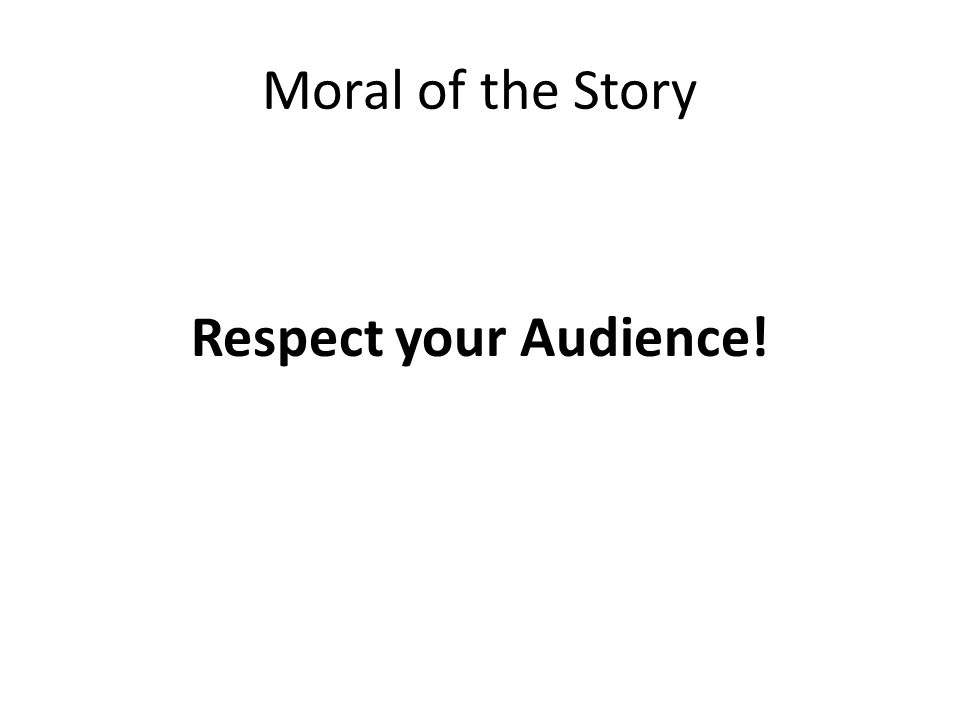 Moral of the Story Respect your Audience!