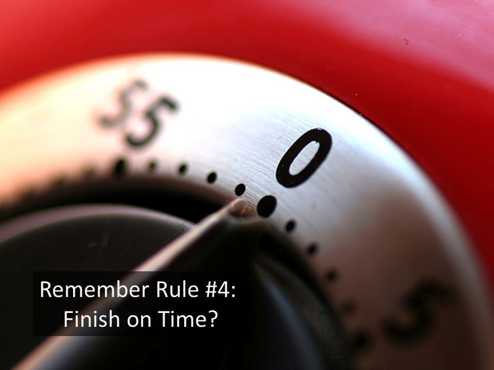 Remember Rule #4: Finish on Time