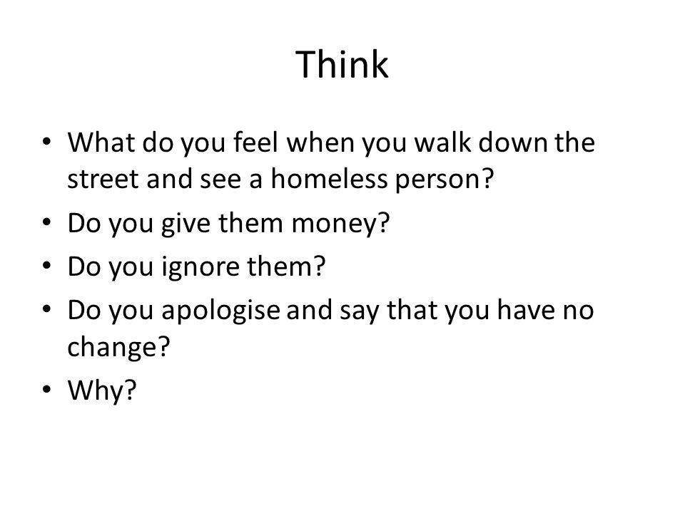 Think What do you feel when you walk down the street and see a homeless person.