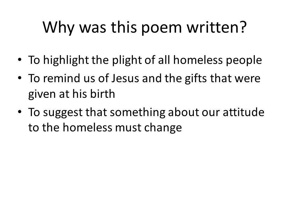 Why was this poem written? To highlight the plight of all homeless people To remind us of Jesus and the gifts that were given at his birth To suggest