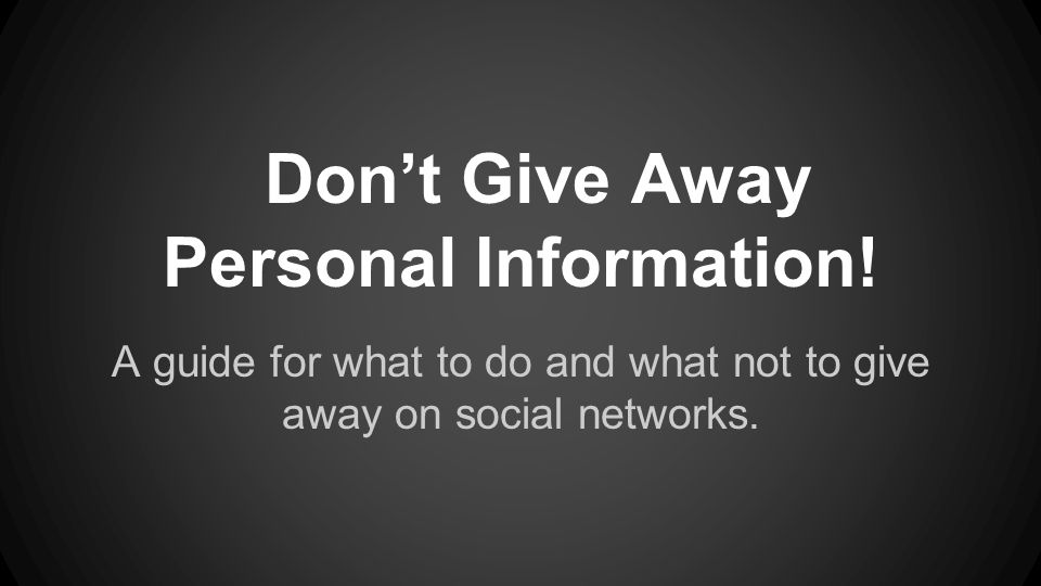 Don't Give Away Personal Information! A guide for what to do and what not to give away on social networks.
