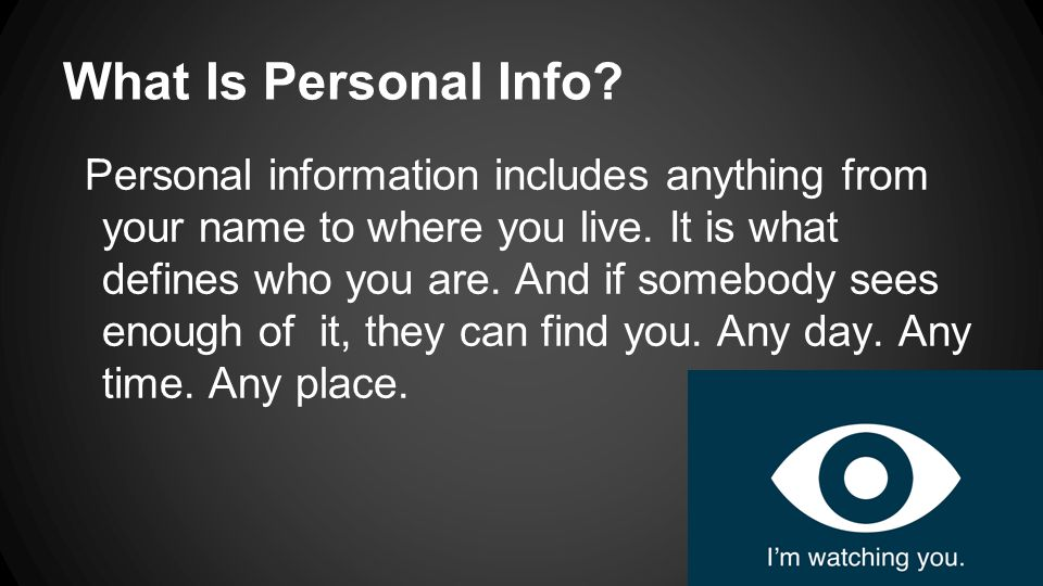 What Is Personal Info.Personal information includes anything from your name to where you live.
