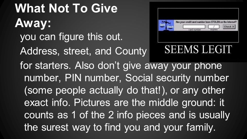 What Not To Give Away: you can figure this out. Address, street, and County for starters. Also don't give away your phone number, PIN number, Social s