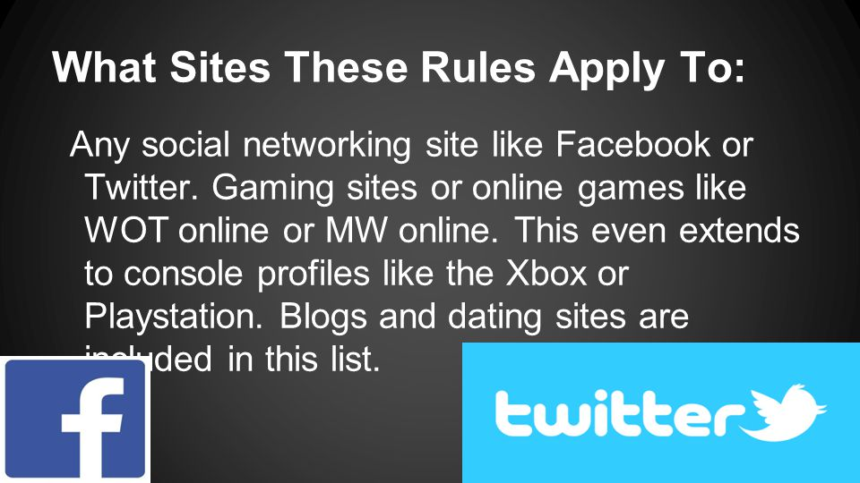 What Sites These Rules Apply To: Any social networking site like Facebook or Twitter. Gaming sites or online games like WOT online or MW online. This