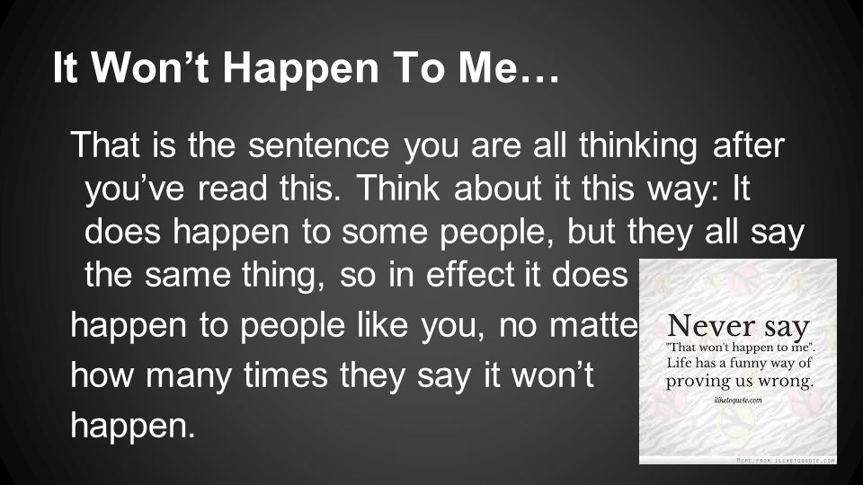 It Won't Happen To Me… That is the sentence you are all thinking after you've read this.