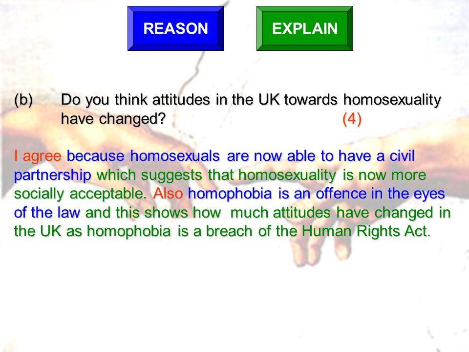 REASONEXPLAIN (b)Do you think attitudes in the UK towards homosexuality have changed?(4) I agree because homosexuals are now able to have a civil part
