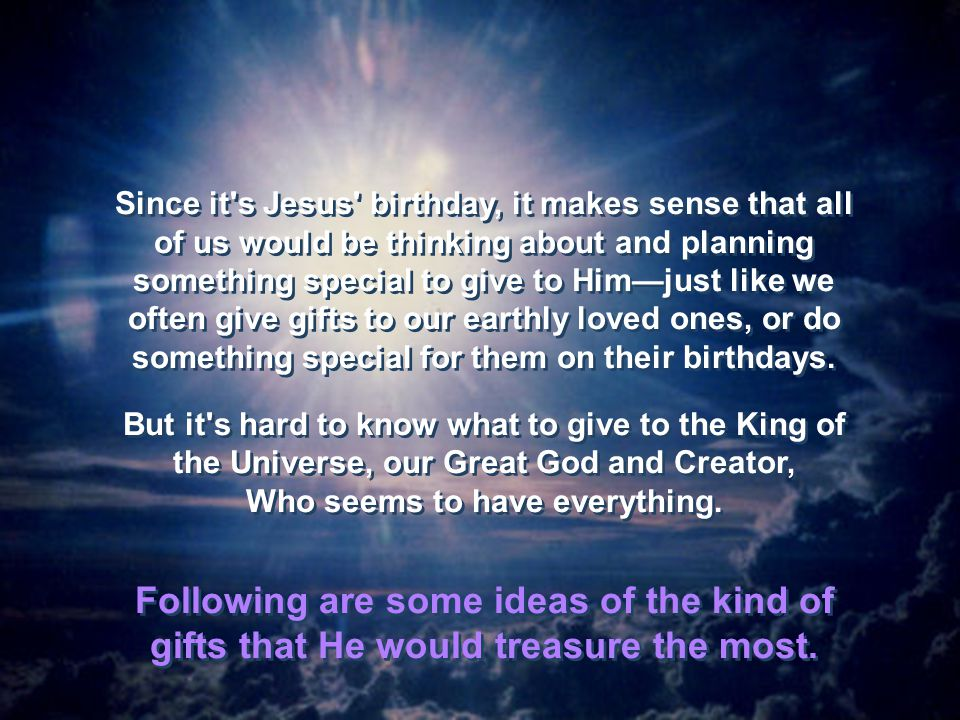 Since it s Jesus birthday, it makes sense that all of us would be thinking about and planning something special to give to Him—just like we often give gifts to our earthly loved ones, or do something special for them on their birthdays.