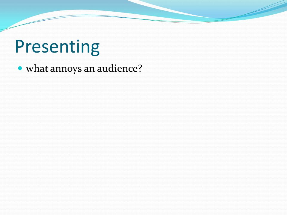 Presenting what annoys an audience?