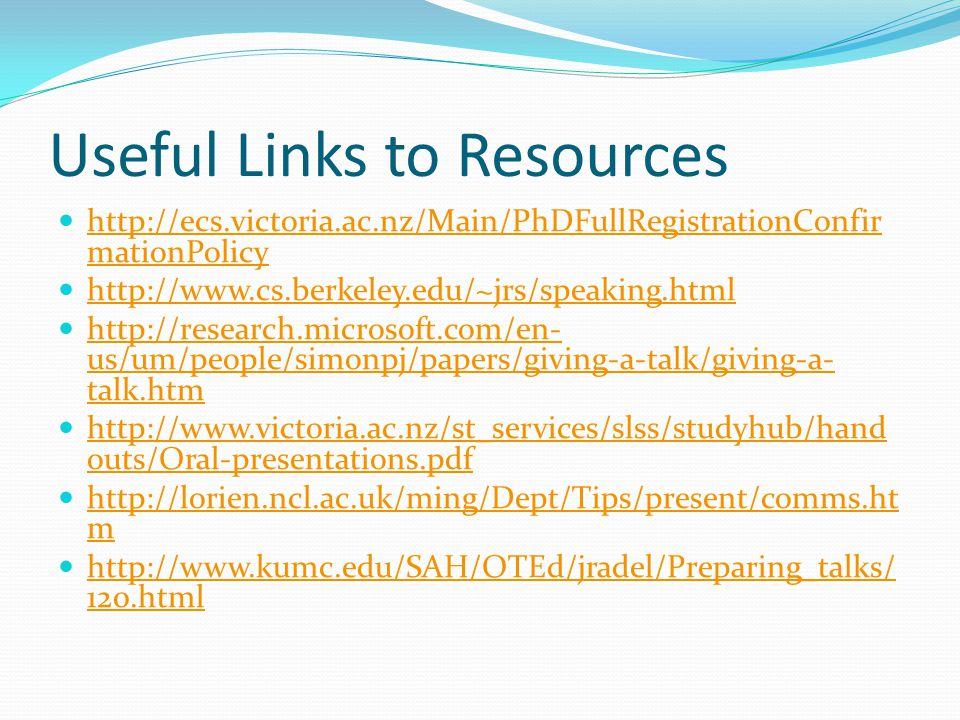 Useful Links to Resources http://ecs.victoria.ac.nz/Main/PhDFullRegistrationConfir mationPolicy http://ecs.victoria.ac.nz/Main/PhDFullRegistrationConf