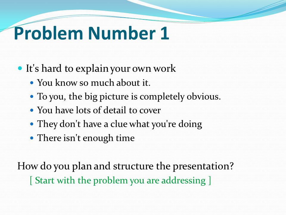 Problem Number 1 It s hard to explain your own work You know so much about it.
