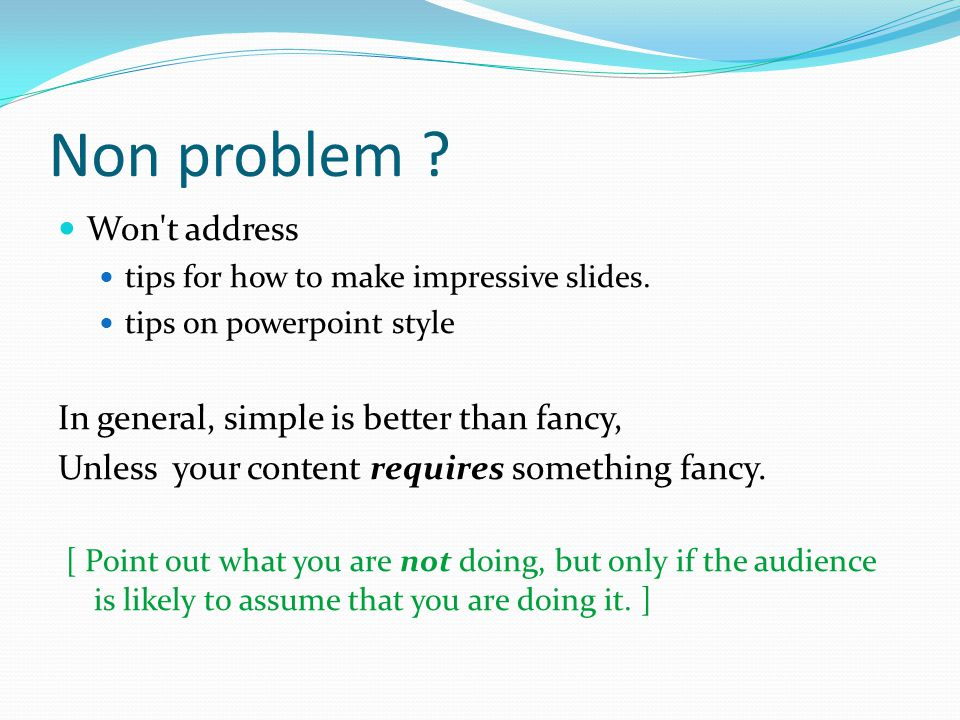 Non problem ? Won't address tips for how to make impressive slides. tips on powerpoint style In general, simple is better than fancy, Unless your cont