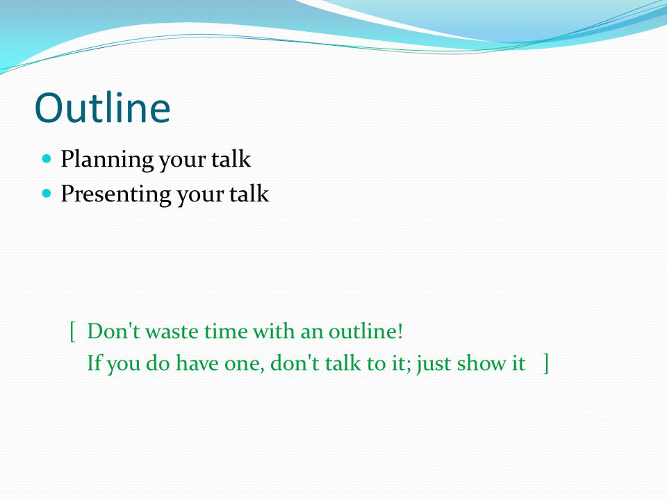 Outline Planning your talk Presenting your talk [Don't waste time with an outline! If you do have one, don't talk to it; just show it ]