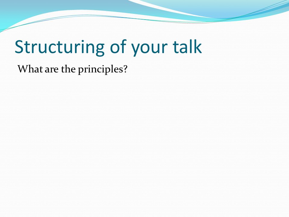 Structuring of your talk What are the principles?