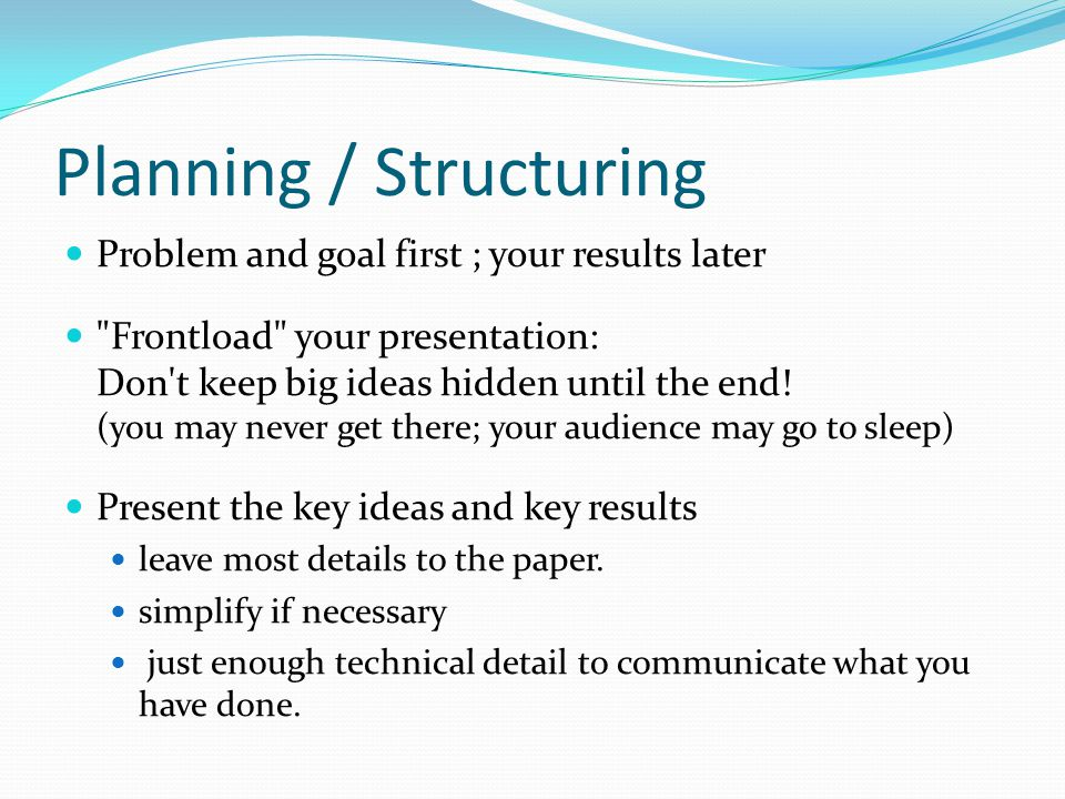Planning / Structuring Problem and goal first ; your results later Frontload your presentation: Don t keep big ideas hidden until the end.
