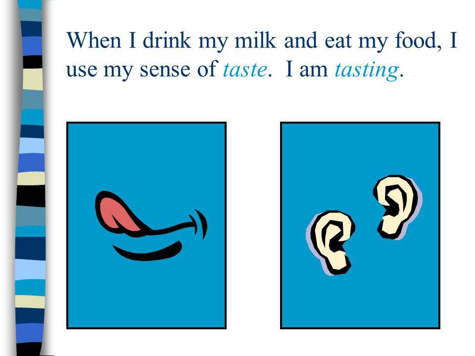 When I drink my milk and eat my food, I use my sense of taste. I am tasting.