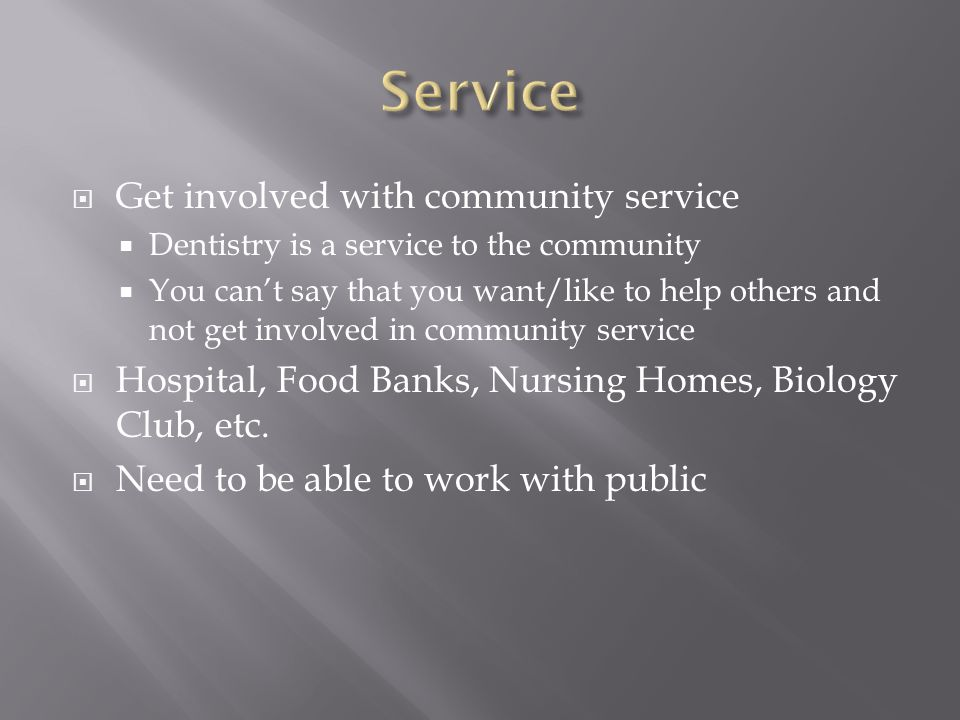  Get involved with community service  Dentistry is a service to the community  You can't say that you want/like to help others and not get involved in community service  Hospital, Food Banks, Nursing Homes, Biology Club, etc.