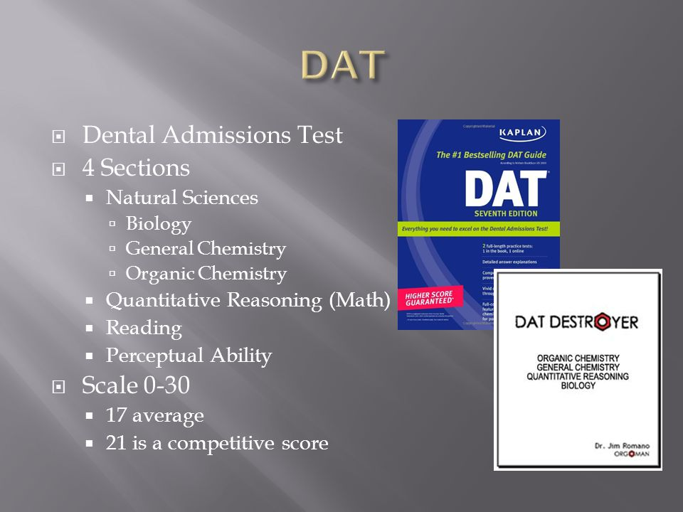  Dental Admissions Test  4 Sections  Natural Sciences  Biology  General Chemistry  Organic Chemistry  Quantitative Reasoning (Math)  Reading  Perceptual Ability  Scale 0-30  17 average  21 is a competitive score
