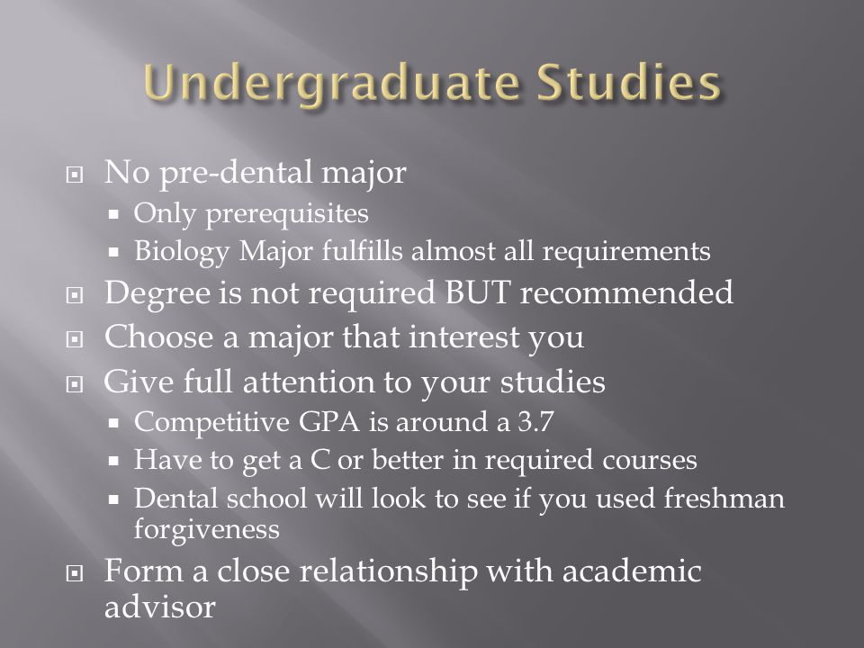  No pre-dental major  Only prerequisites  Biology Major fulfills almost all requirements  Degree is not required BUT recommended  Choose a major that interest you  Give full attention to your studies  Competitive GPA is around a 3.7  Have to get a C or better in required courses  Dental school will look to see if you used freshman forgiveness  Form a close relationship with academic advisor