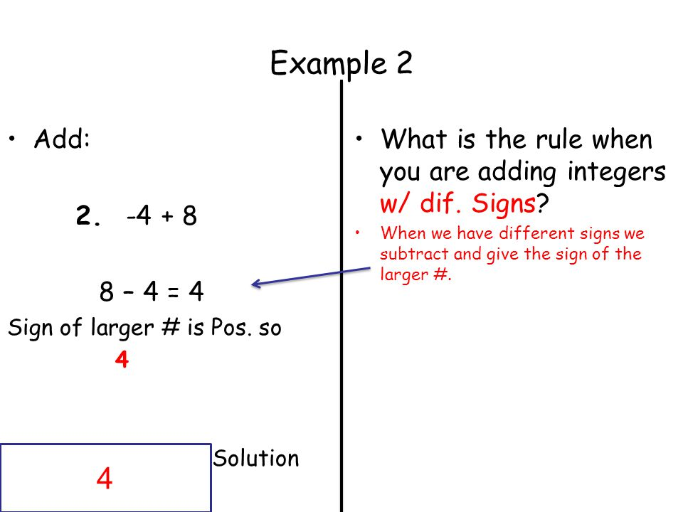 Example 2 Add: 2.-4 + 8 8 – 4 = 4 Sign of larger # is Pos.